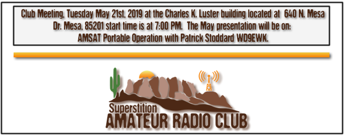 Superstition ARC May Club Meeting - May 21st, 2019 at 640 N. Mesa Drive at the Charles K. Luster Building - From 7:00 PM to 9:00 PM - The monthly presentation for May will be AMSAT With Patrick, will demonstrate how to communicate with Amateur Satellites with your HT's. So if you have an HT and the right antenna you can learn how to communicate via Satellites with people all around the world...